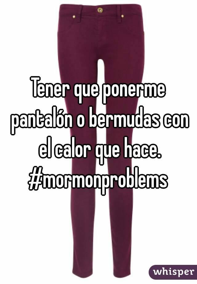 Tener que ponerme pantalón o bermudas con el calor que hace. #mormonproblems
