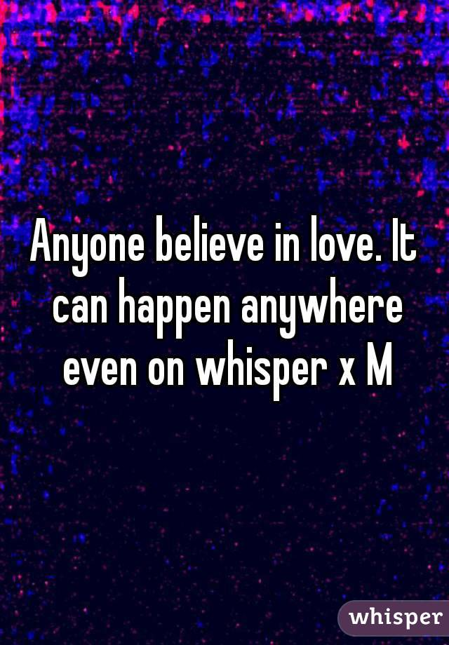 Anyone believe in love. It can happen anywhere even on whisper x M