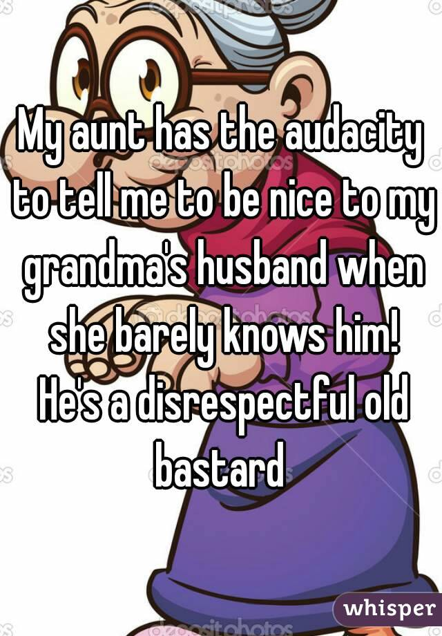 My aunt has the audacity to tell me to be nice to my grandma's husband when she barely knows him! He's a disrespectful old bastard
