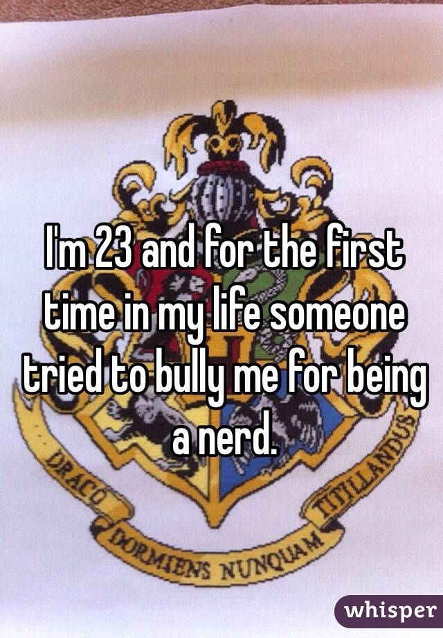 I'm 23 and for the first time in my life someone tried to bully me for being a nerd.