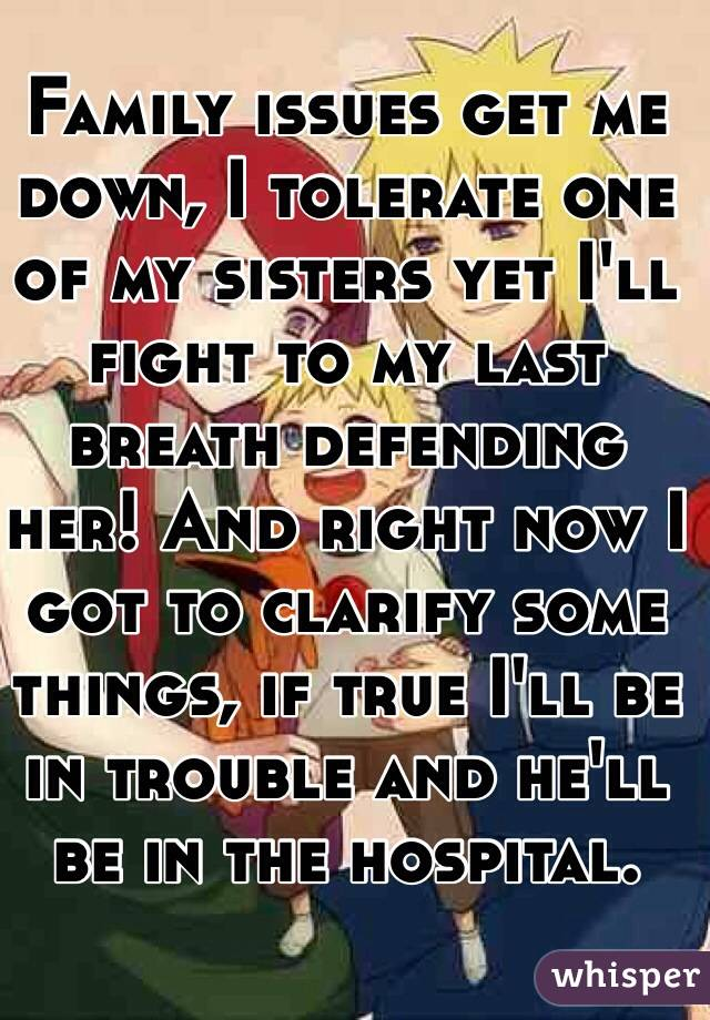 Family issues get me down, I tolerate one of my sisters yet I'll fight to my last breath defending her! And right now I got to clarify some things, if true I'll be in trouble and he'll be in the hospital.