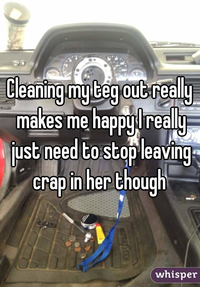 Cleaning my teg out really makes me happy I really just need to stop leaving crap in her though