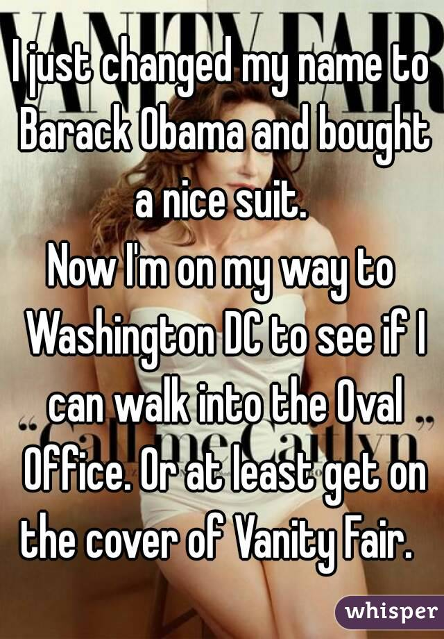 I just changed my name to Barack Obama and bought a nice suit.  Now I'm on my way to Washington DC to see if I can walk into the Oval Office. Or at least get on the cover of Vanity Fair.