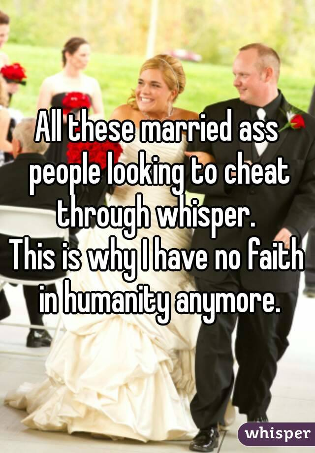 All these married ass people looking to cheat through whisper.  This is why I have no faith in humanity anymore.