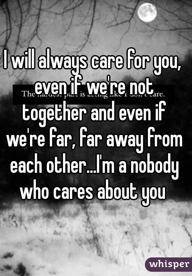 I will always care for you, even if we're not together and even if we're far, far away from each other...I'm a nobody who cares about you