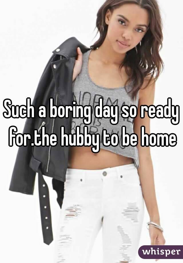 Such a boring day so ready for.the hubby to be home