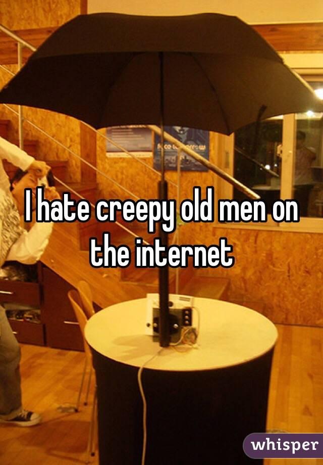 I hate creepy old men on the internet