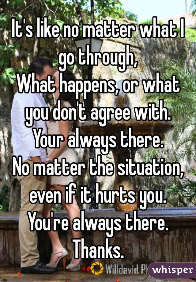 It's like no matter what I go through, What happens, or what you don't agree with.  Your always there.  No matter the situation, even if it hurts you. You're always there. Thanks.