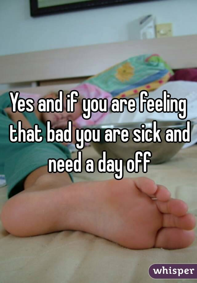 Yes and if you are feeling that bad you are sick and need a day off
