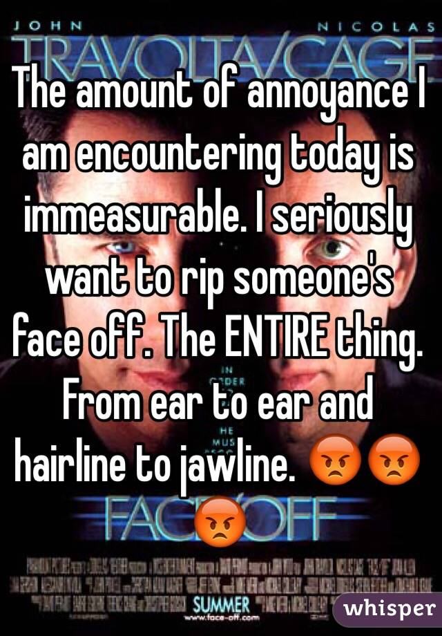 The amount of annoyance I am encountering today is immeasurable. I seriously want to rip someone's face off. The ENTIRE thing. From ear to ear and hairline to jawline. 😡😡😡