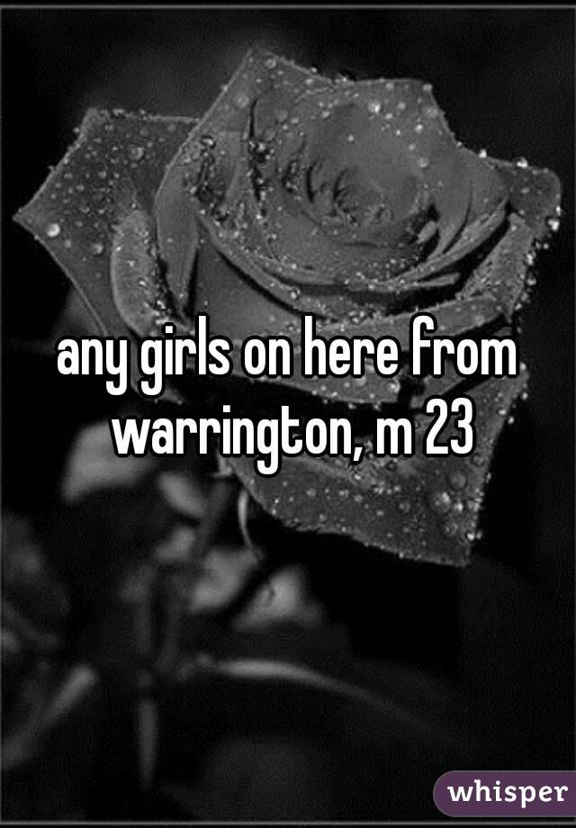 any girls on here from warrington, m 23
