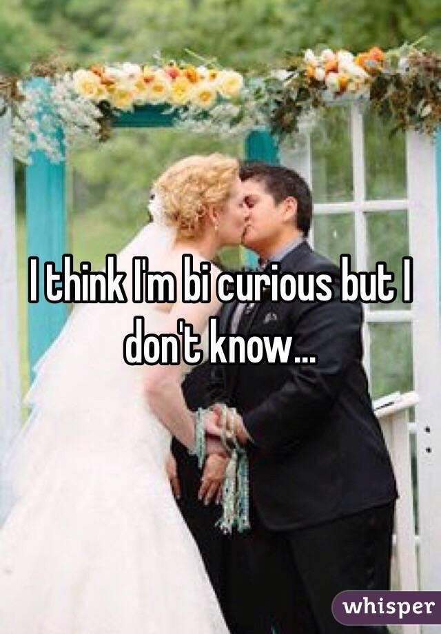 I think I'm bi curious but I don't know...