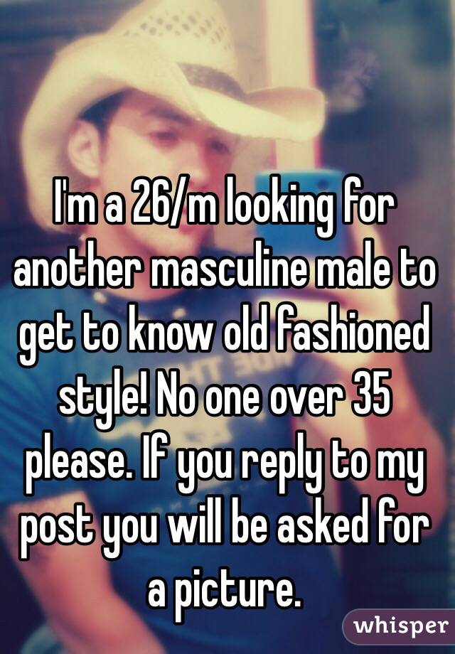 I'm a 26/m looking for another masculine male to get to know old fashioned style! No one over 35 please. If you reply to my post you will be asked for a picture.