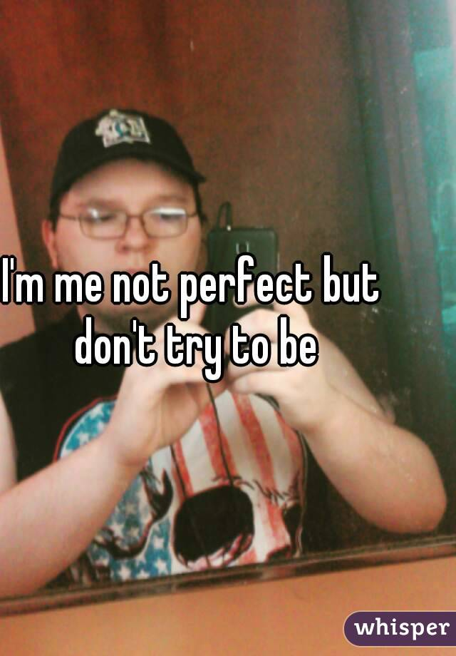 I'm me not perfect but don't try to be