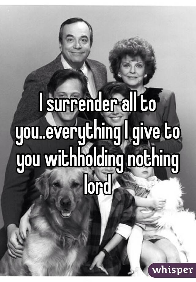 I surrender all to you..everything I give to you withholding nothing lord