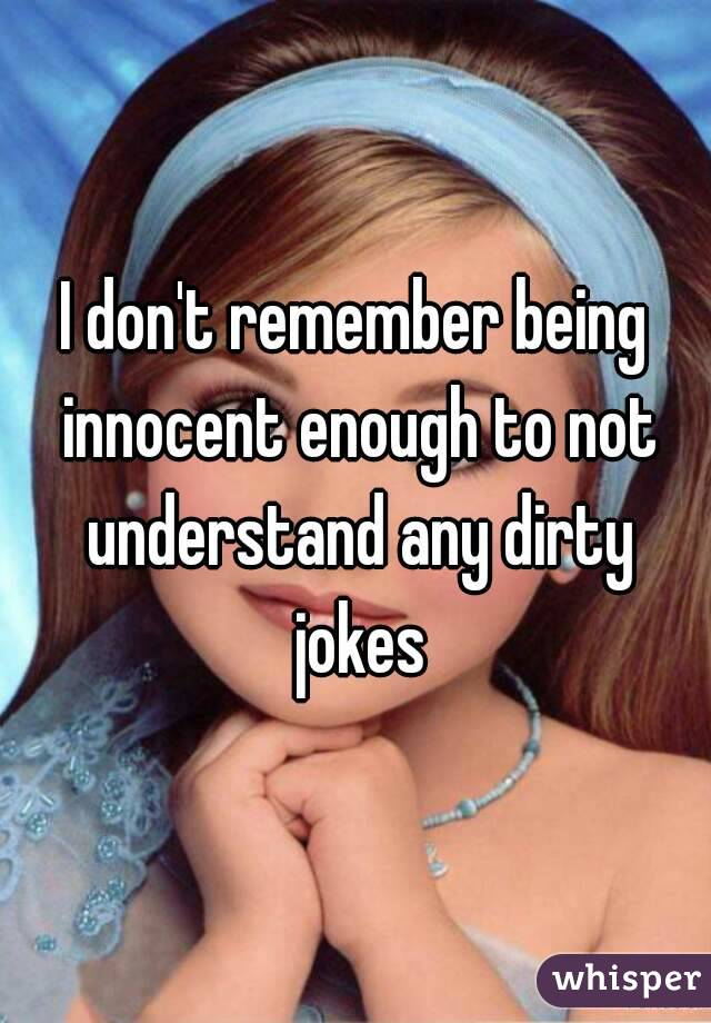 I don't remember being innocent enough to not understand any dirty jokes