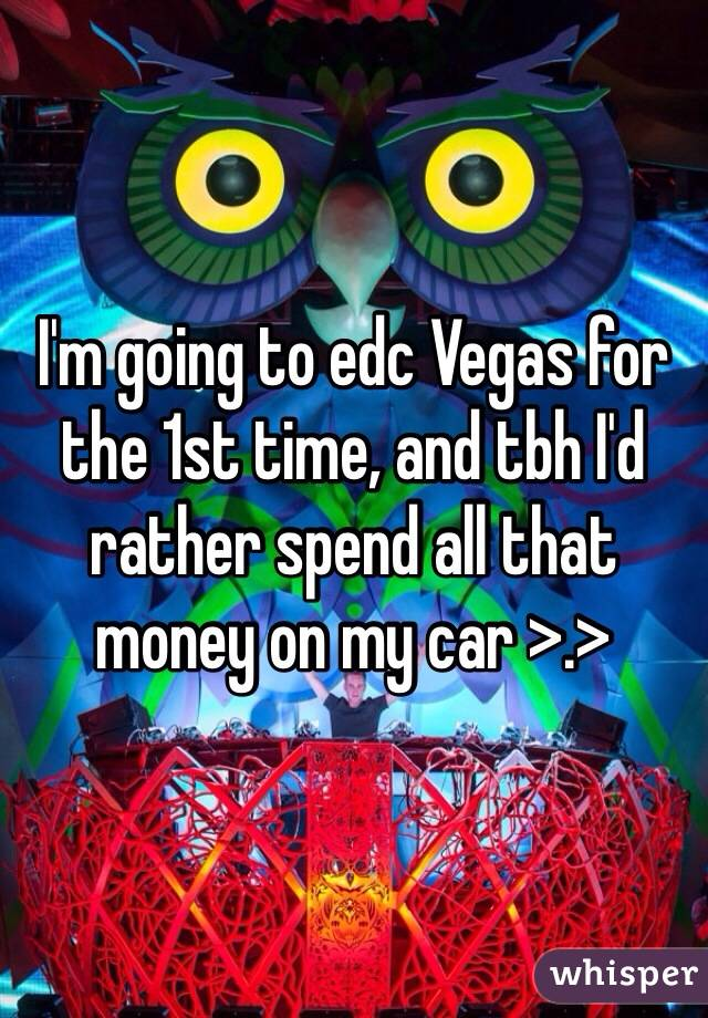 I'm going to edc Vegas for the 1st time, and tbh I'd rather spend all that money on my car >.>