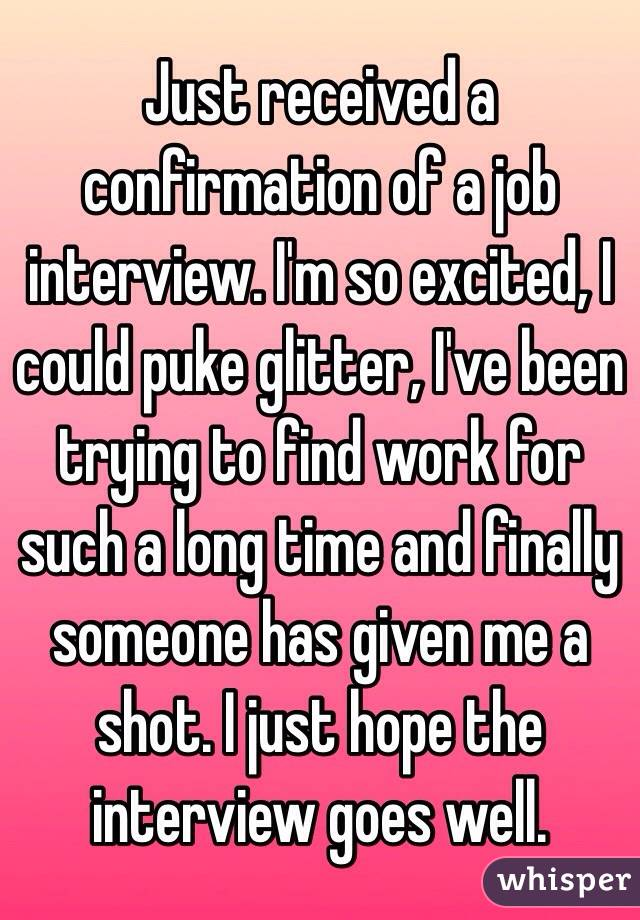 Just received a confirmation of a job interview. I'm so excited, I could puke glitter, I've been trying to find work for such a long time and finally someone has given me a shot. I just hope the interview goes well.