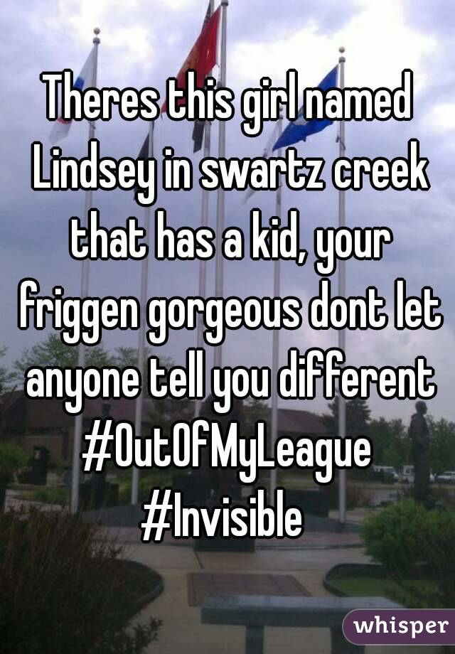 Theres this girl named Lindsey in swartz creek that has a kid, your friggen gorgeous dont let anyone tell you different #OutOfMyLeague  #Invisible