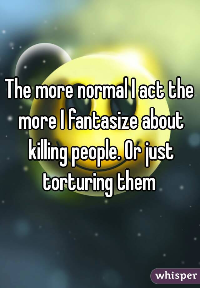 The more normal I act the more I fantasize about killing people. Or just torturing them