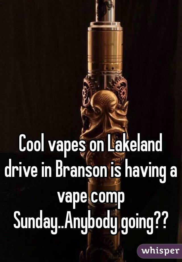 Cool vapes on Lakeland drive in Branson is having a vape comp Sunday..Anybody going??