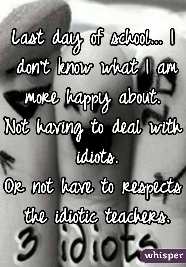Last day of school... I don't know what I am more happy about.  Not having to deal with idiots. Or not have to respects the idiotic teachers.