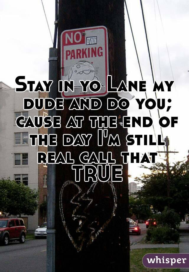 Stay in yo Lane my dude and do you; cause at the end of the day I'm still real call that TRUE