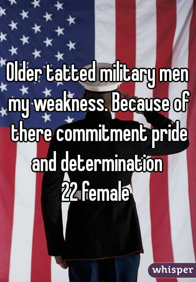 Older tatted military men my weakness. Because of there commitment pride and determination  22 female