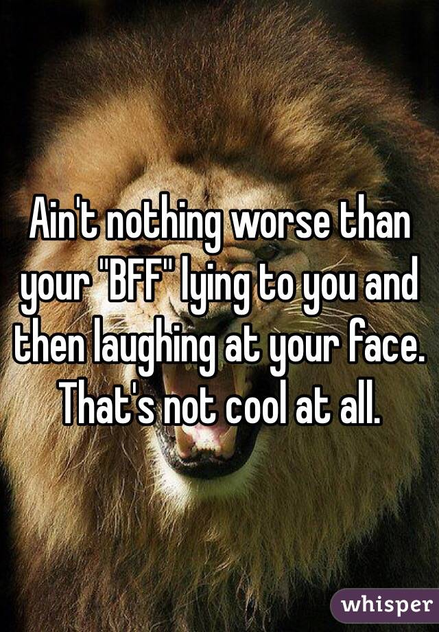 """Ain't nothing worse than your """"BFF"""" lying to you and then laughing at your face. That's not cool at all."""