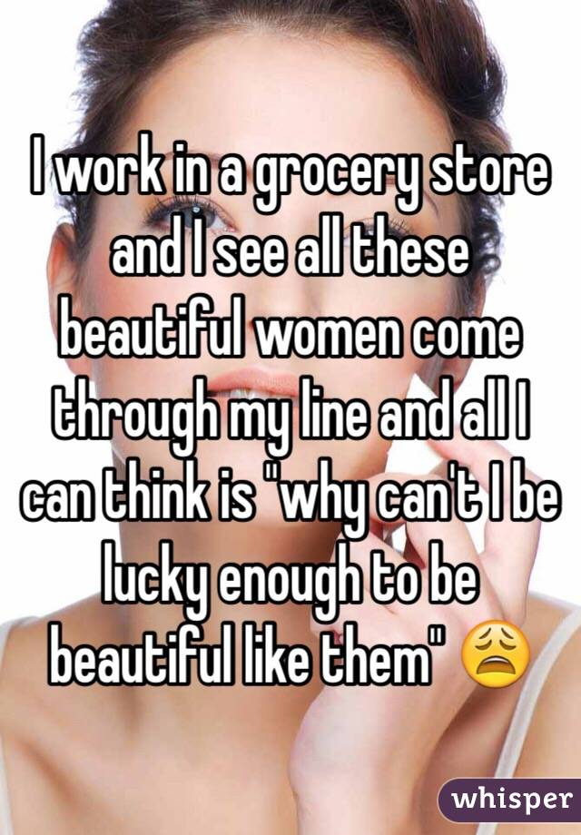 """I work in a grocery store and I see all these beautiful women come through my line and all I can think is """"why can't I be lucky enough to be beautiful like them"""" 😩"""