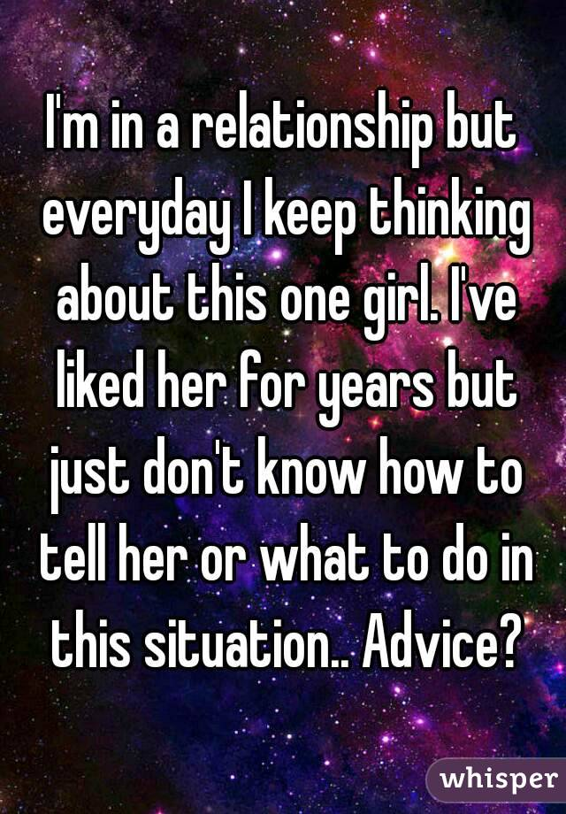 I'm in a relationship but everyday I keep thinking about this one girl. I've liked her for years but just don't know how to tell her or what to do in this situation.. Advice?