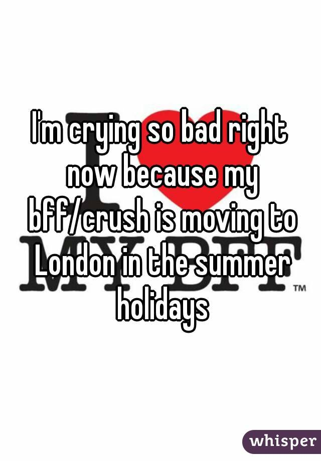 I'm crying so bad right now because my bff/crush is moving to London in the summer holidays