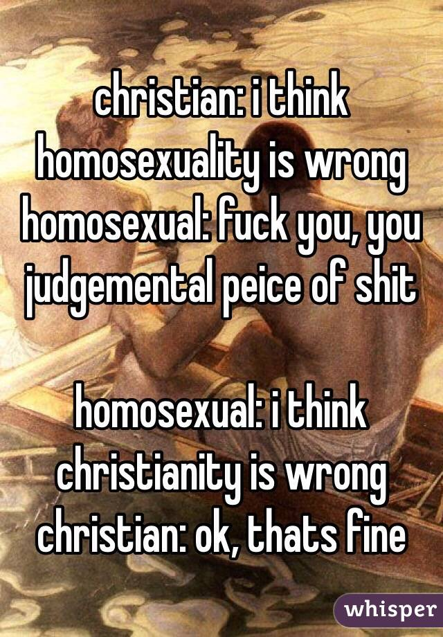 christian: i think homosexuality is wrong homosexual: fuck you, you judgemental peice of shit  homosexual: i think christianity is wrong christian: ok, thats fine