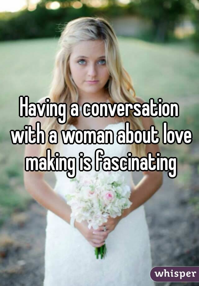 Having a conversation with a woman about love making is fascinating