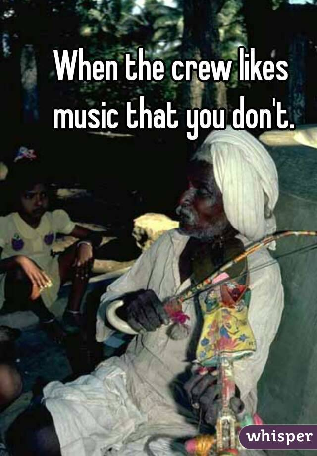 When the crew likes music that you don't.