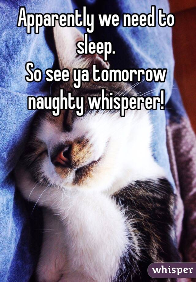 Apparently we need to sleep. So see ya tomorrow naughty whisperer!