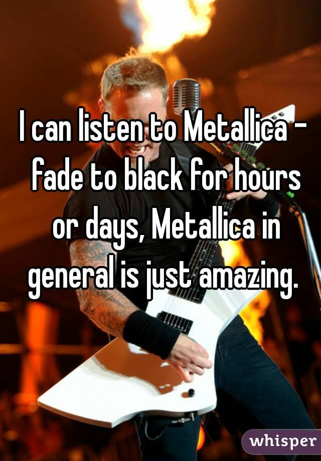 I can listen to Metallica - fade to black for hours or days, Metallica in general is just amazing.