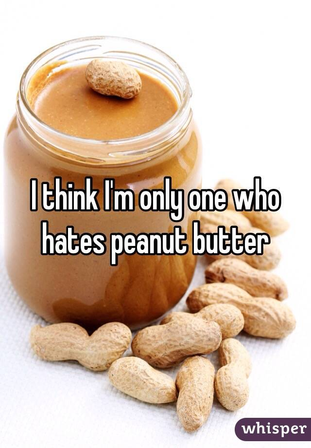 I think I'm only one who hates peanut butter