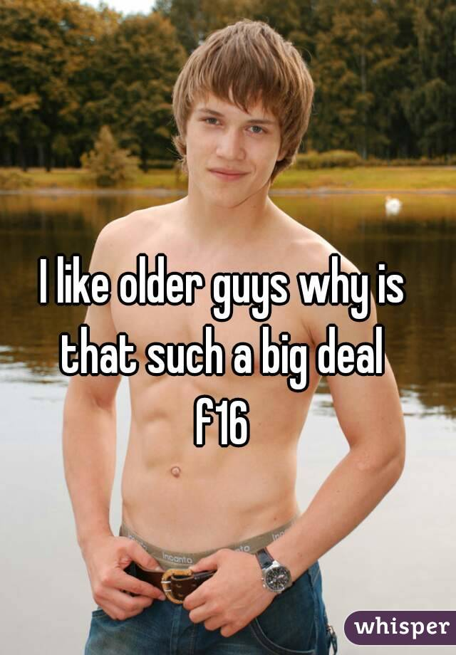 I like older guys why is that such a big deal  f16