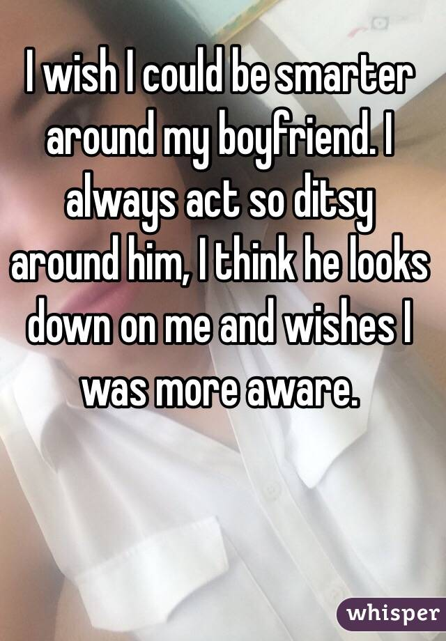 I wish I could be smarter around my boyfriend. I always act so ditsy around him, I think he looks down on me and wishes I was more aware.