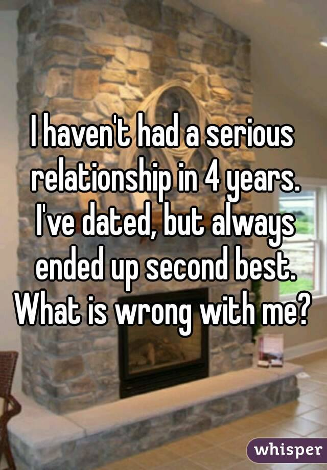 I haven't had a serious relationship in 4 years. I've dated, but always ended up second best. What is wrong with me?
