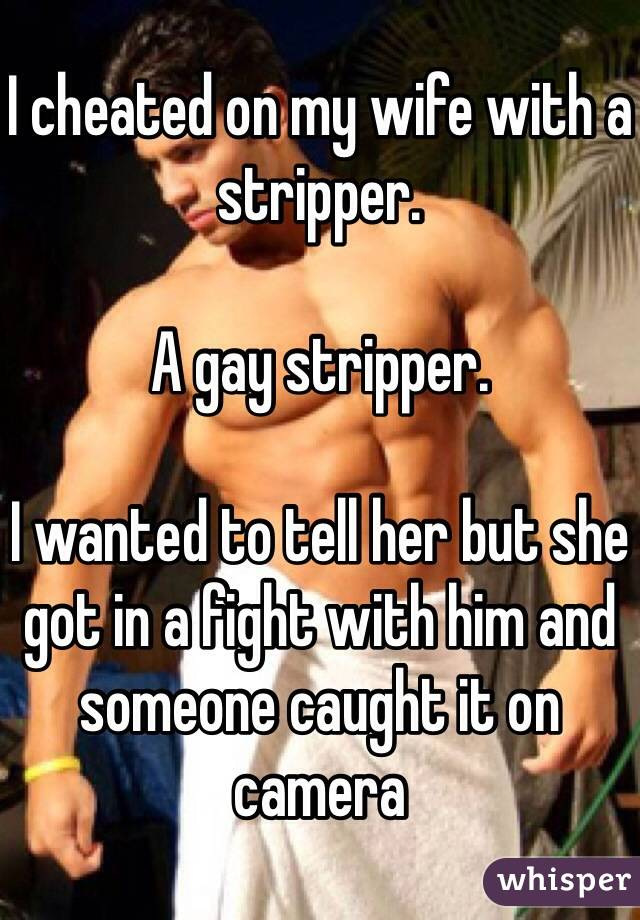 I cheated on my wife with a stripper.  A gay stripper.  I wanted to tell her but she got in a fight with him and someone caught it on camera