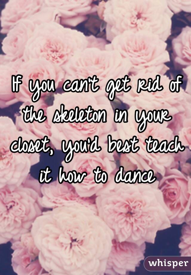 If you can't get rid of the skeleton in your closet, you'd best teach it how to dance