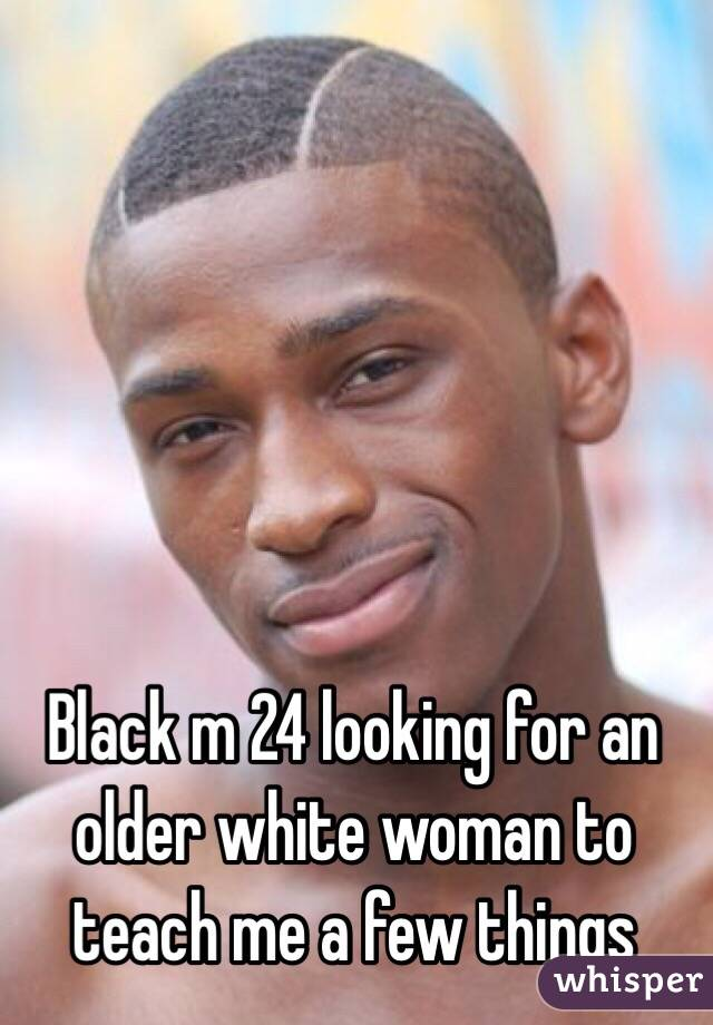 Black m 24 looking for an older white woman to teach me a few things