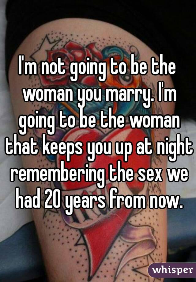 I'm not going to be the woman you marry. I'm going to be the woman that keeps you up at night remembering the sex we had 20 years from now.