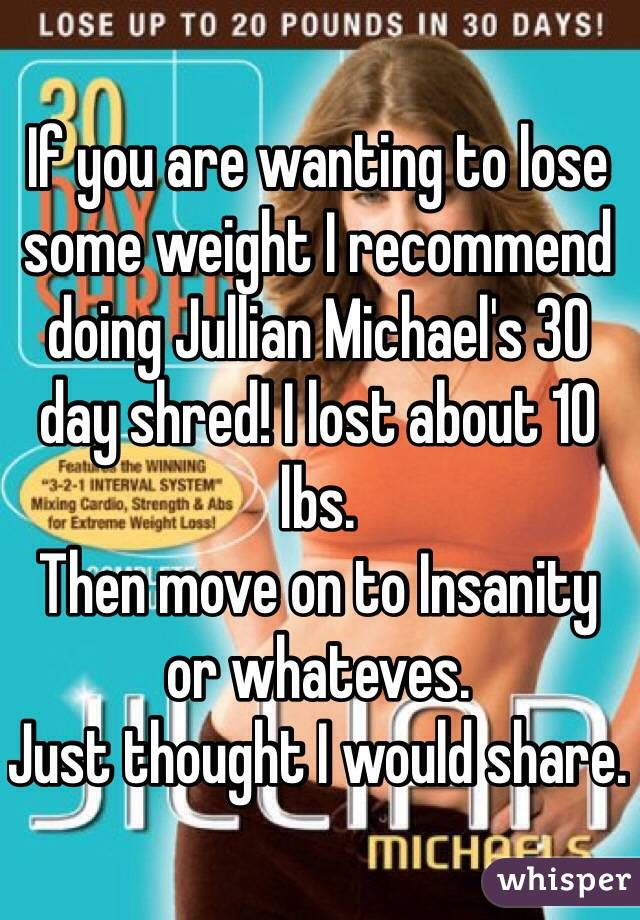 If you are wanting to lose some weight I recommend doing Jullian Michael's 30 day shred! I lost about 10 lbs.  Then move on to Insanity or whateves.  Just thought I would share.