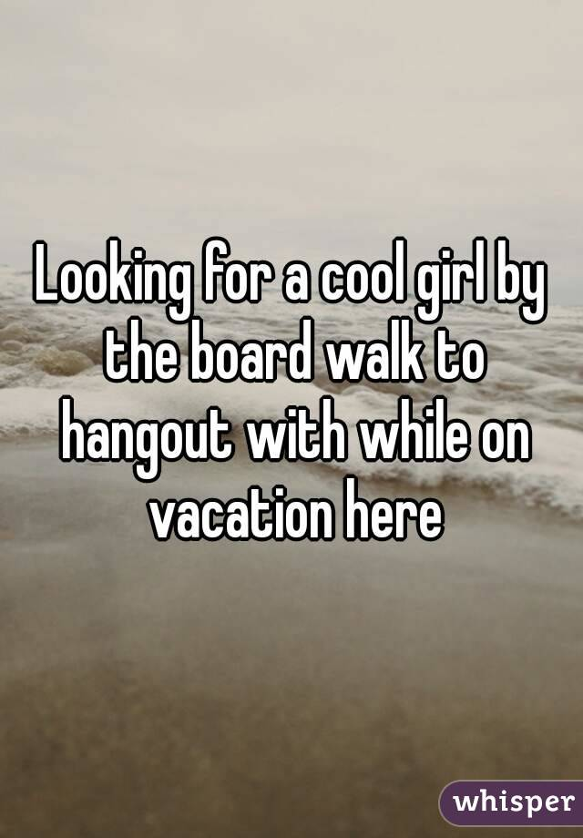 Looking for a cool girl by the board walk to hangout with while on vacation here