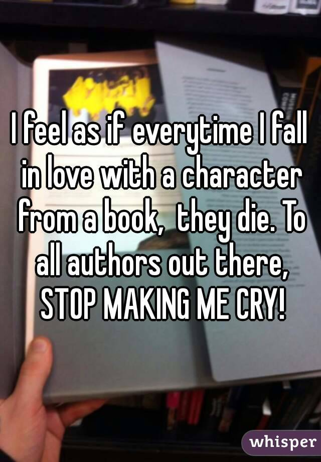 I feel as if everytime I fall in love with a character from a book,  they die. To all authors out there, STOP MAKING ME CRY!