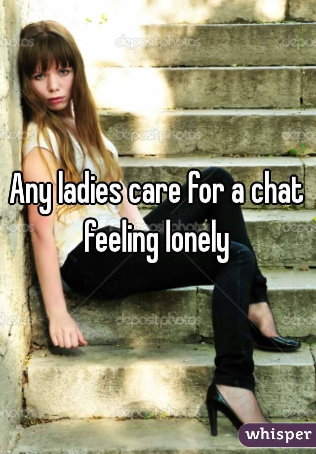 Any ladies care for a chat feeling lonely