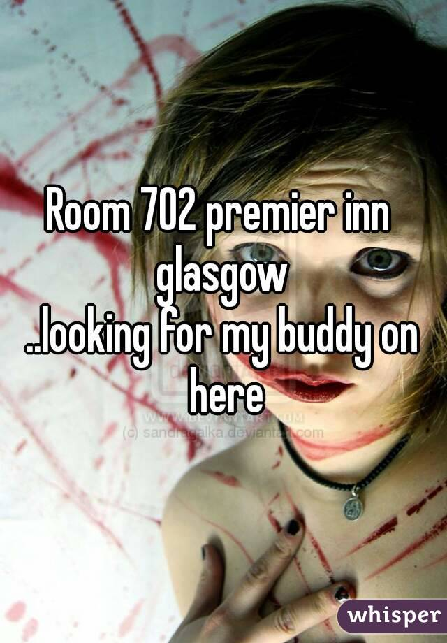 Room 702 premier inn  glasgow ..looking for my buddy on here